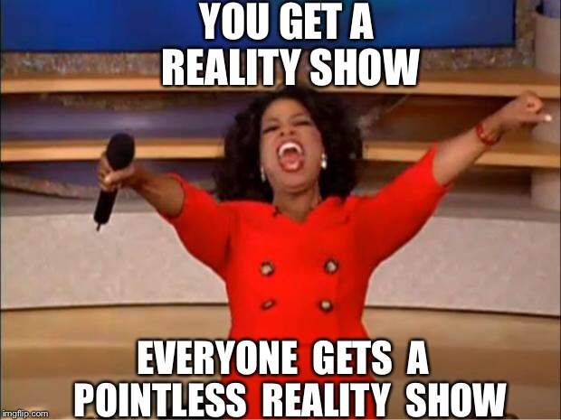 Oprah You Get A Meme | YOU GET A REALITY SHOW EVERYONE  GETS  A  POINTLESS  REALITY  SHOW | image tagged in memes,oprah you get a | made w/ Imgflip meme maker