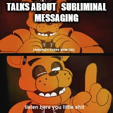 freddy little shit | TALKS ABOUT   SUBLIMINAL MESSAGING | image tagged in freddy little shit | made w/ Imgflip meme maker