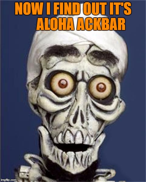 NOW I FIND OUT IT'S      ALOHA ACKBAR | made w/ Imgflip meme maker