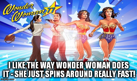 I LIKE THE WAY WONDER WOMAN DOES IT - SHE JUST SPINS AROUND REALLY FAST! | made w/ Imgflip meme maker
