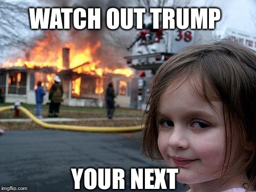 Disaster Girl Meme | WATCH OUT TRUMP YOUR NEXT | image tagged in memes,disaster girl | made w/ Imgflip meme maker