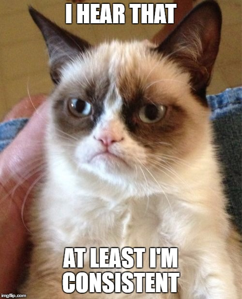 Grumpy Cat Meme | I HEAR THAT AT LEAST I'M CONSISTENT | image tagged in memes,grumpy cat | made w/ Imgflip meme maker
