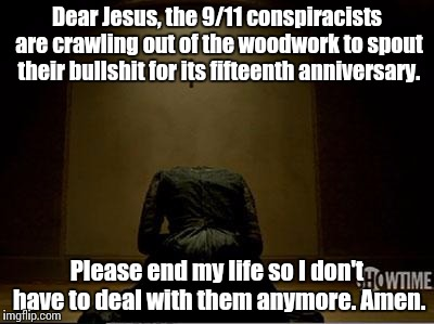 Vanessa Ives Praying | Dear Jesus, the 9/11 conspiracists are crawling out of the woodwork to spout their bullshit for its fifteenth anniversary. Please end my lif | image tagged in vanessa ives praying,9/11,conspiracy,bullshit | made w/ Imgflip meme maker