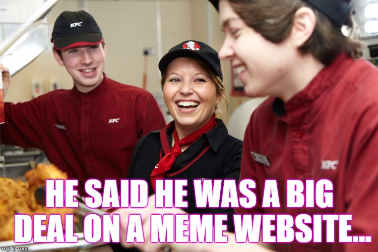 If only they knew the truth... | HE SAID HE WAS A BIG DEAL ON A MEME WEBSITE... | image tagged in memes,laughing | made w/ Imgflip meme maker