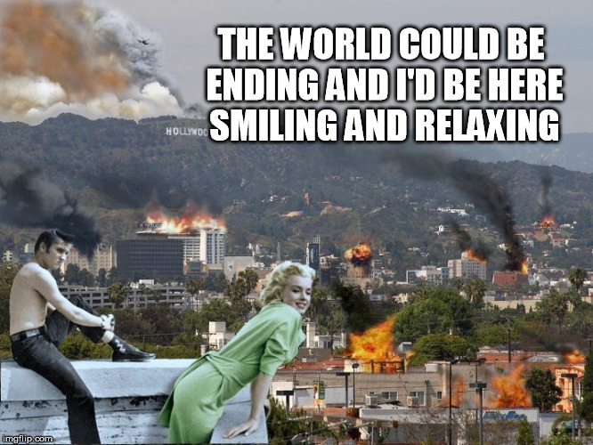 THE WORLD COULD BE ENDING AND I'D BE HERE SMILING AND RELAXING | image tagged in marilyn monroe,elvis,elvis presley,hollywood,apocalypse,armageddon | made w/ Imgflip meme maker