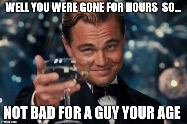 Leonardo Dicaprio Cheers Meme | WELL YOU WERE GONE FOR HOURS  SO... NOT BAD FOR A GUY YOUR AGE | image tagged in memes,leonardo dicaprio cheers | made w/ Imgflip meme maker