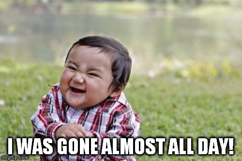 Evil Toddler Meme | I WAS GONE ALMOST ALL DAY! | image tagged in memes,evil toddler | made w/ Imgflip meme maker