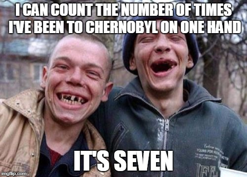 Ugly Twins Meme | I CAN COUNT THE NUMBER OF TIMES I'VE BEEN TO CHERNOBYL ON ONE HAND IT'S SEVEN | image tagged in memes,ugly twins | made w/ Imgflip meme maker