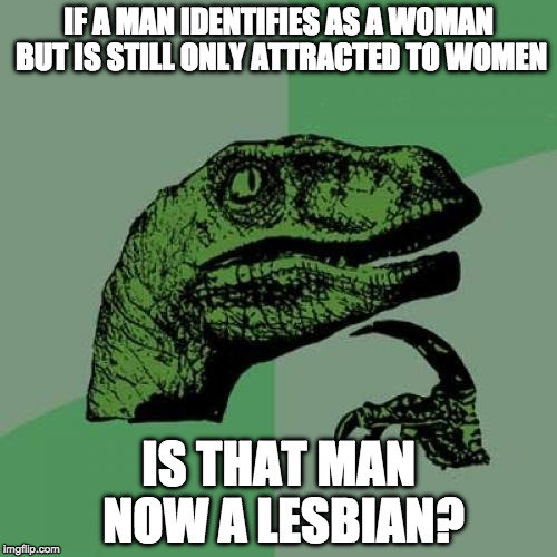 Philosoraptor is still tying to figure out some things... |  IF A MAN IDENTIFIES AS A WOMAN BUT IS STILL ONLY ATTRACTED TO WOMEN; IS THAT MAN NOW A LESBIAN? | image tagged in philosoraptor,transgender,lesbian,college liberal,liberal logic,iwanttobebacon | made w/ Imgflip meme maker