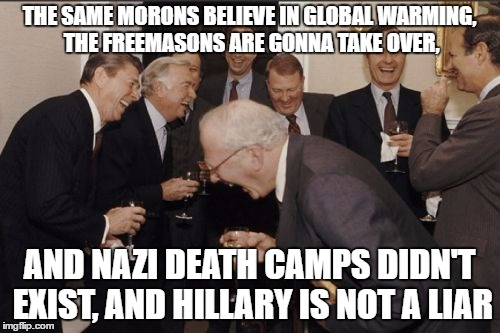 Laughing Men In Suits Meme | THE SAME MORONS BELIEVE IN GLOBAL WARMING, THE FREEMASONS ARE GONNA TAKE OVER, AND NAZI DEATH CAMPS DIDN'T EXIST, AND HILLARY IS NOT A LIAR | image tagged in memes,laughing men in suits | made w/ Imgflip meme maker