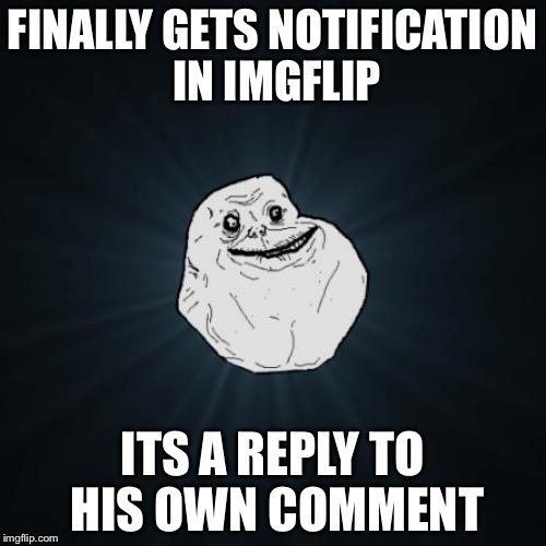 It's happened to me before | FINALLY GETS NOTIFICATION IN IMGFLIP ITS A REPLY TO HIS OWN COMMENT | image tagged in memes,forever alone | made w/ Imgflip meme maker