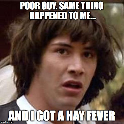 POOR GUY. SAME THING HAPPENED TO ME... AND I GOT A HAY FEVER | made w/ Imgflip meme maker