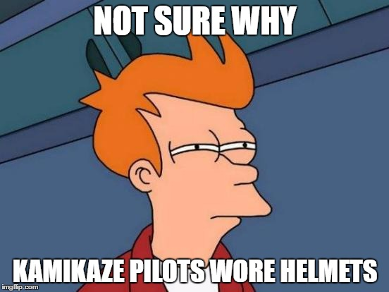 Kamikaze Pilots | NOT SURE WHY KAMIKAZE PILOTS WORE HELMETS | image tagged in memes,futurama fry | made w/ Imgflip meme maker