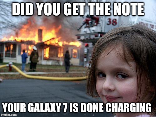 Disaster SamsunGirl  | DID YOU GET THE NOTE YOUR GALAXY 7 IS DONE CHARGING | image tagged in memes,disaster girl,samsung,note 7,cellphone,galaxy,AdviceAnimals | made w/ Imgflip meme maker