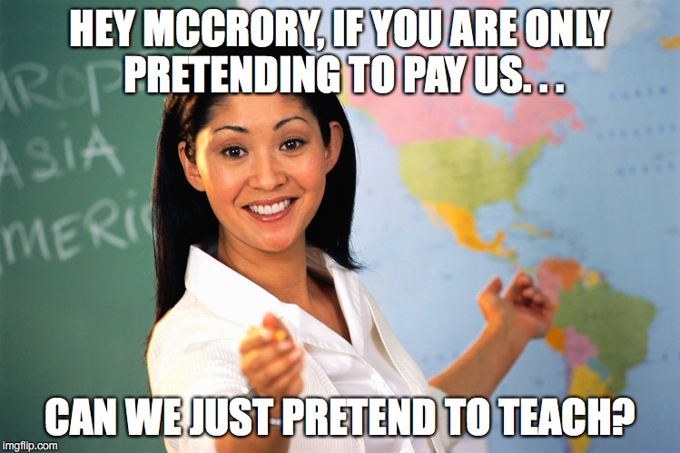 Mccrory lies about teacher pay | HEY MCCRORY, IF YOU ARE ONLY PRETENDING TO PAY US. . . CAN WE JUST PRETEND TO TEACH? | image tagged in pat mccrory,teachers,lies,payraise,north carolina | made w/ Imgflip meme maker