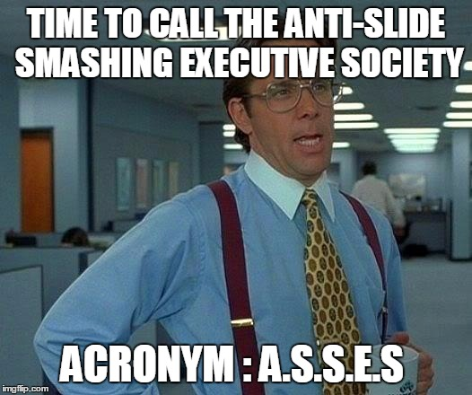That Would Be Great Meme | TIME TO CALL THE ANTI-SLIDE SMASHING EXECUTIVE SOCIETY ACRONYM : A.S.S.E.S | image tagged in memes,that would be great | made w/ Imgflip meme maker