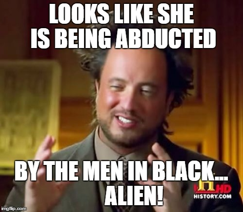Ancient Aliens Meme | LOOKS LIKE SHE IS BEING ABDUCTED BY THE MEN IN BLACK...      ALIEN! | image tagged in memes,ancient aliens | made w/ Imgflip meme maker