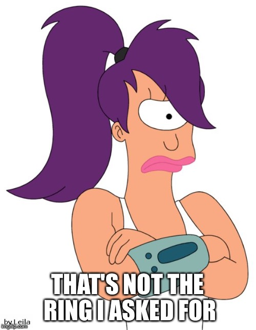 Leela Not Happy | THAT'S NOT THE RING I ASKED FOR | image tagged in leela not happy | made w/ Imgflip meme maker