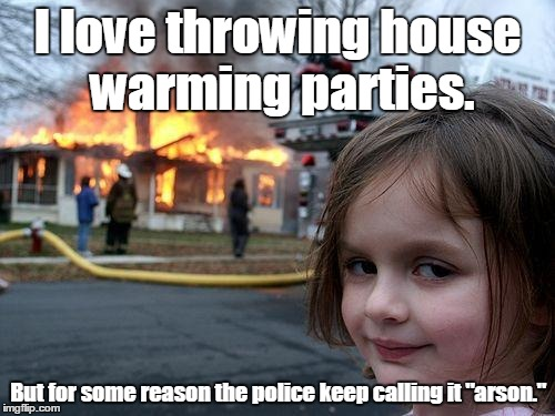 "Disaster Girl Meme | I love throwing house warming parties. But for some reason the police keep calling it ""arson."" 