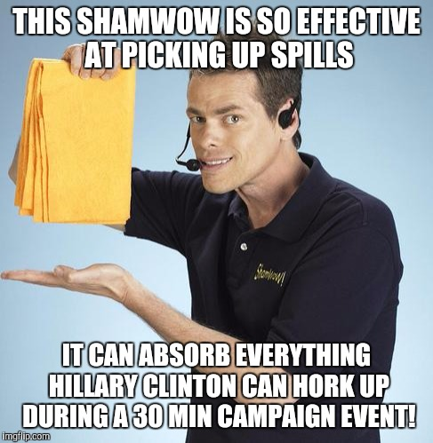 Shamwow | THIS SHAMWOW IS SO EFFECTIVE AT PICKING UP SPILLS IT CAN ABSORB EVERYTHING HILLARY CLINTON CAN HORK UP DURING A 30 MIN CAMPAIGN EVENT! | image tagged in shamwow | made w/ Imgflip meme maker
