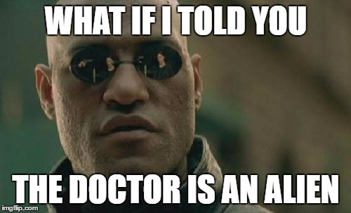 Matrix Morpheus Meme | WHAT IF I TOLD YOU THE DOCTOR IS AN ALIEN | image tagged in memes,matrix morpheus | made w/ Imgflip meme maker