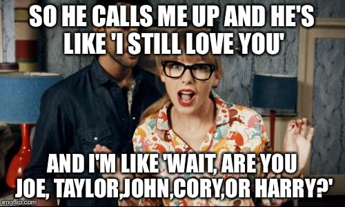 taylor swift | SO HE CALLS ME UP AND HE'S LIKE 'I STILL LOVE YOU' AND I'M LIKE 'WAIT, ARE YOU JOE, TAYLOR,JOHN,CORY,OR HARRY?' | image tagged in taylor swift | made w/ Imgflip meme maker