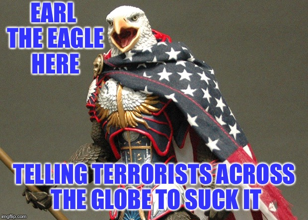 Suck it ISIS | EARL THE EAGLE HERE TELLING TERRORISTS ACROSS THE GLOBE TO SUCK IT | image tagged in never forget,9-11,suck it isis,suck it terrorists,not all muslims and arabs are bad | made w/ Imgflip meme maker