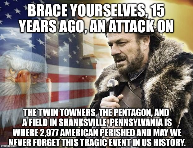 I Remember Freaking Out With The News About It On TV, I Was Only 5 At The Time. | BRACE YOURSELVES, 15 YEARS AGO, AN ATTACK ON THE TWIN TOWNERS, THE PENTAGON, AND A FIELD IN SHANKSVILLE, PENNSYLVANIA IS WHERE 2,977 AMERICA | image tagged in brace yourself 9/11,memes,never forget,9/11,tragic,terrorism | made w/ Imgflip meme maker
