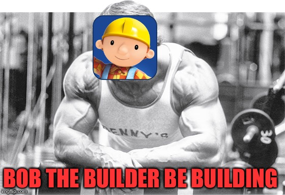 Work out 24/7 | BOB THE BUILDER BE BUILDING | image tagged in arnold schwarzenegger,bob the builder,meme,funny | made w/ Imgflip meme maker