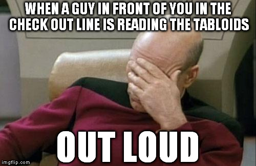 It's like hearing your brain cells sizzle and die | WHEN A GUY IN FRONT OF YOU IN THE CHECK OUT LINE IS READING THE TABLOIDS OUT LOUD | image tagged in memes,captain picard facepalm,garbage media | made w/ Imgflip meme maker