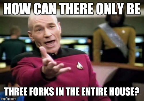 Picard Wtf Meme | HOW CAN THERE ONLY BE THREE FORKS IN THE ENTIRE HOUSE? | image tagged in memes,picard wtf | made w/ Imgflip meme maker