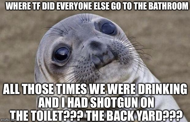 Awkward Moment Sealion Meme | WHERE TF DID EVERYONE ELSE GO TO THE BATHROOM ALL THOSE TIMES WE WERE DRINKING AND I HAD SHOTGUN ON THE TOILET??? THE BACK YARD??? | image tagged in memes,awkward moment sealion | made w/ Imgflip meme maker