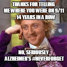 wonka neverforgets | THANKS FOR TELLING ME WHERE YOU WERE ON 9/11 . . 14 YEARS IN A ROW NO, SERIOUSLY  ALZHEIMER'S #NEVERFORGET | image tagged in gene wilder | made w/ Imgflip meme maker