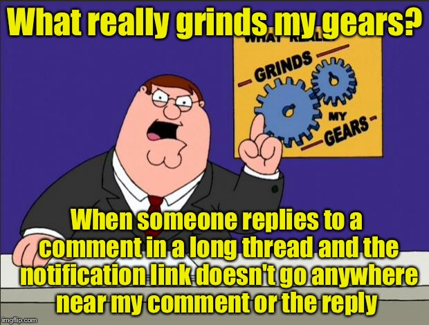 Peter Griffin - Grind My Gears | What really grinds my gears? When someone replies to a comment in a long thread and the notification link doesn't go anywhere near my commen | image tagged in peter griffin - grind my gears | made w/ Imgflip meme maker