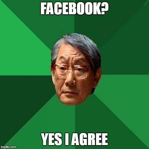 Asain Dad | FACEBOOK? YES I AGREE | image tagged in asain dad | made w/ Imgflip meme maker