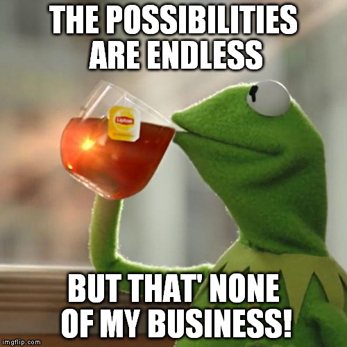 But Thats None Of My Business Meme | THE POSSIBILITIES ARE ENDLESS BUT THAT' NONE OF MY BUSINESS! | image tagged in memes,but thats none of my business,kermit the frog | made w/ Imgflip meme maker