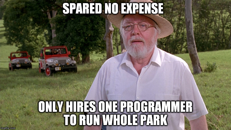 SPARED NO EXPENSE ONLY HIRES ONE PROGRAMMER TO RUN WHOLE PARK | image tagged in jurassic park | made w/ Imgflip meme maker