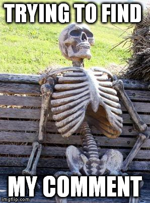 Waiting Skeleton Meme | TRYING TO FIND MY COMMENT | image tagged in memes,waiting skeleton | made w/ Imgflip meme maker