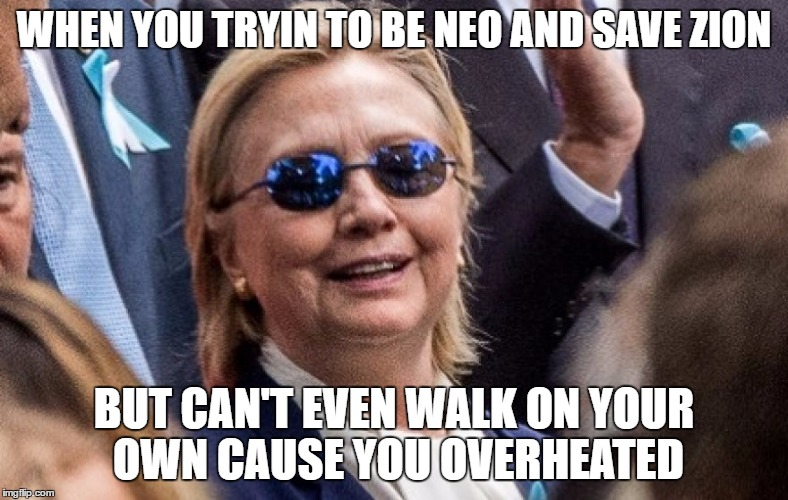 Neo Hillary | WHEN YOU TRYIN TO BE NEO AND SAVE ZION BUT CAN'T EVEN WALK ON YOUR OWN CAUSE YOU OVERHEATED | image tagged in hillary for prison,hillary clinton,hillary memes,neo hillary,hitlery | made w/ Imgflip meme maker