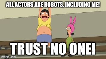 ALL ACTORS ARE ROBOTS, INCLUDING ME! TRUST NO ONE! | image tagged in actors are all robots | made w/ Imgflip meme maker