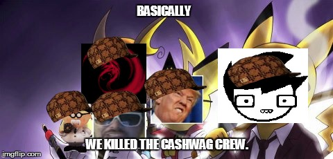 The Sashwag Crew | BASICALLY WE KILLED THE CASHWAG CREW. | image tagged in cashwag crew,scumbag,donald trump,keemstar,giygas,homestuck | made w/ Imgflip meme maker