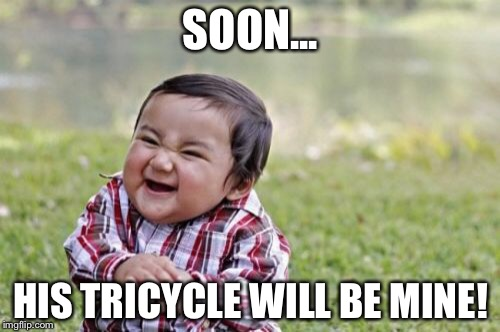 Evil Toddler Meme | SOON... HIS TRICYCLE WILL BE MINE! | image tagged in memes,evil toddler | made w/ Imgflip meme maker