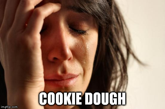 First World Problems Meme | COOKIE DOUGH | image tagged in memes,first world problems | made w/ Imgflip meme maker
