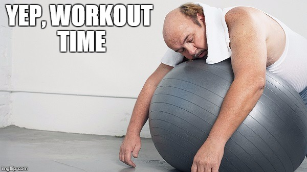 YEP, WORKOUT TIME | made w/ Imgflip meme maker
