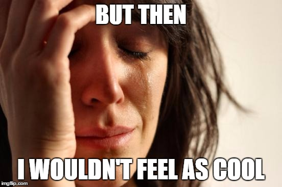 First World Problems Meme | BUT THEN I WOULDN'T FEEL AS COOL | image tagged in memes,first world problems | made w/ Imgflip meme maker