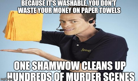 BECAUSE IT'S WASHABLE, YOU DON'T WASTE YOUR MONEY ON PAPER TOWELS ONE SHAMWOW CLEANS UP HUNDREDS OF MURDER SCENES | made w/ Imgflip meme maker