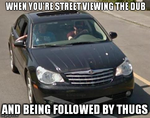 WHEN YOU'RE STREET VIEWING THE DUB AND BEING FOLLOWED BY THUGS | image tagged in google maps,newfoundland | made w/ Imgflip meme maker