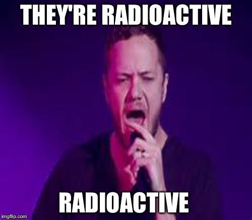 THEY'RE RADIOACTIVE RADIOACTIVE | made w/ Imgflip meme maker