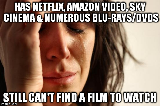 First World Problems Meme | HAS NETFLIX, AMAZON VIDEO, SKY CINEMA & NUMEROUS BLU-RAYS/DVDS STILL CAN'T FIND A FILM TO WATCH | image tagged in memes,first world problems | made w/ Imgflip meme maker