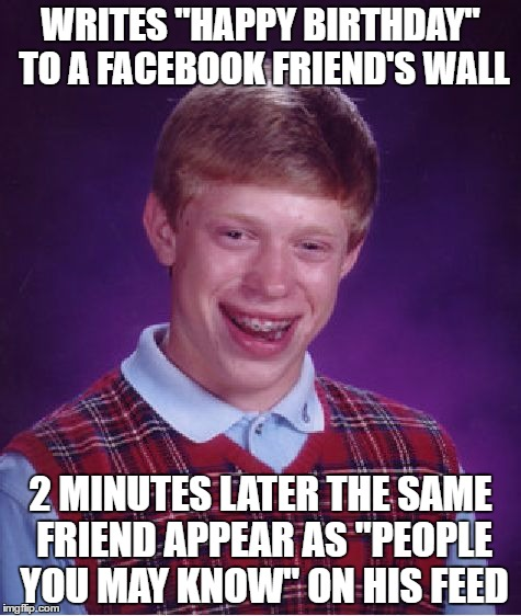 "Bad Luck Facebook | WRITES ""HAPPY BIRTHDAY"" TO A FACEBOOK FRIEND'S WALL 2 MINUTES LATER THE SAME FRIEND APPEAR AS ""PEOPLE YOU MAY KNOW"" ON HIS FEED 